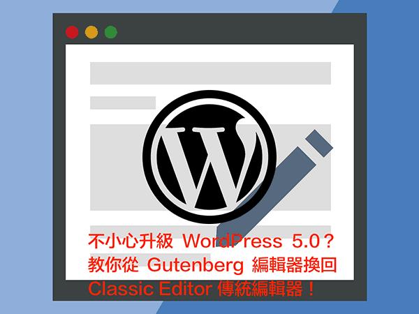 不小心升級 WordPress 5.0?教你從 Gutenberg 編輯器換回 Classic Editor 傳統編輯器!