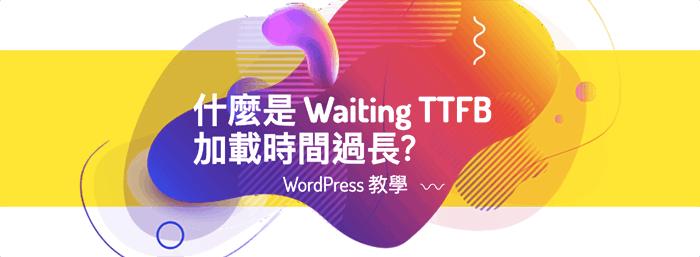 什麼是 Waiting TTFB 加載時間過長? 3 步教你如何在 WordPress 當中優化 TTFB 速度