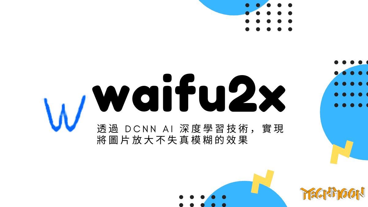 waifu2x - 透過 DCNN AI 深度學習技術,實現將圖片放大不失真模糊的效果