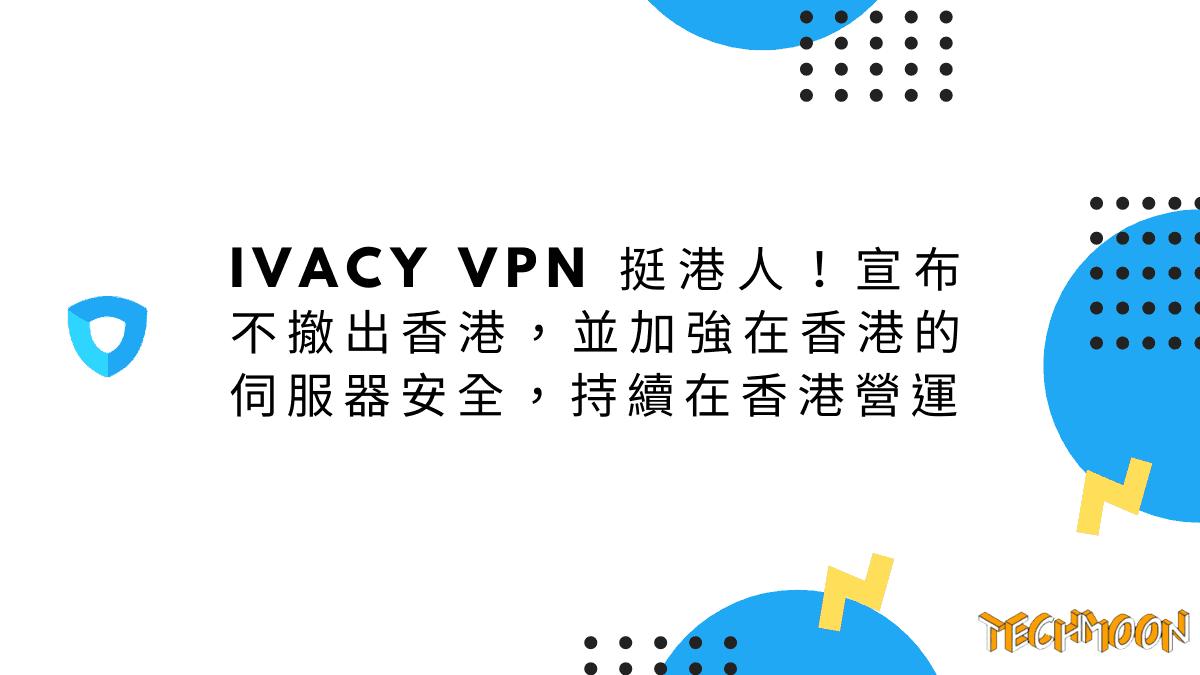 Ivacy VPN 挺港人!宣布不撤出香港,並加強在香港的伺服器安全,持續在香港營運
