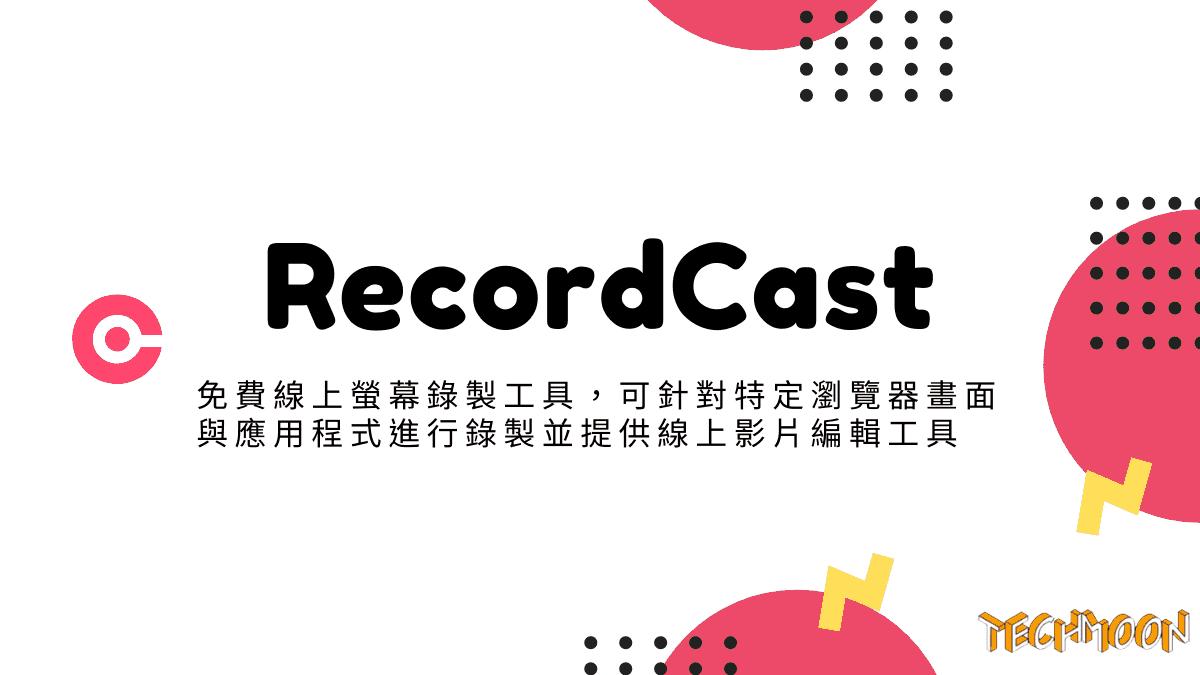 RecordCast - 免費線上螢幕錄製工具,可針對特定瀏覽器畫面與應用程式進行錄製並提供線上影片編輯工具