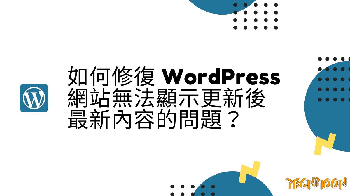 如何修復 WordPress 網站無法顯示更新後最新內容的問題?