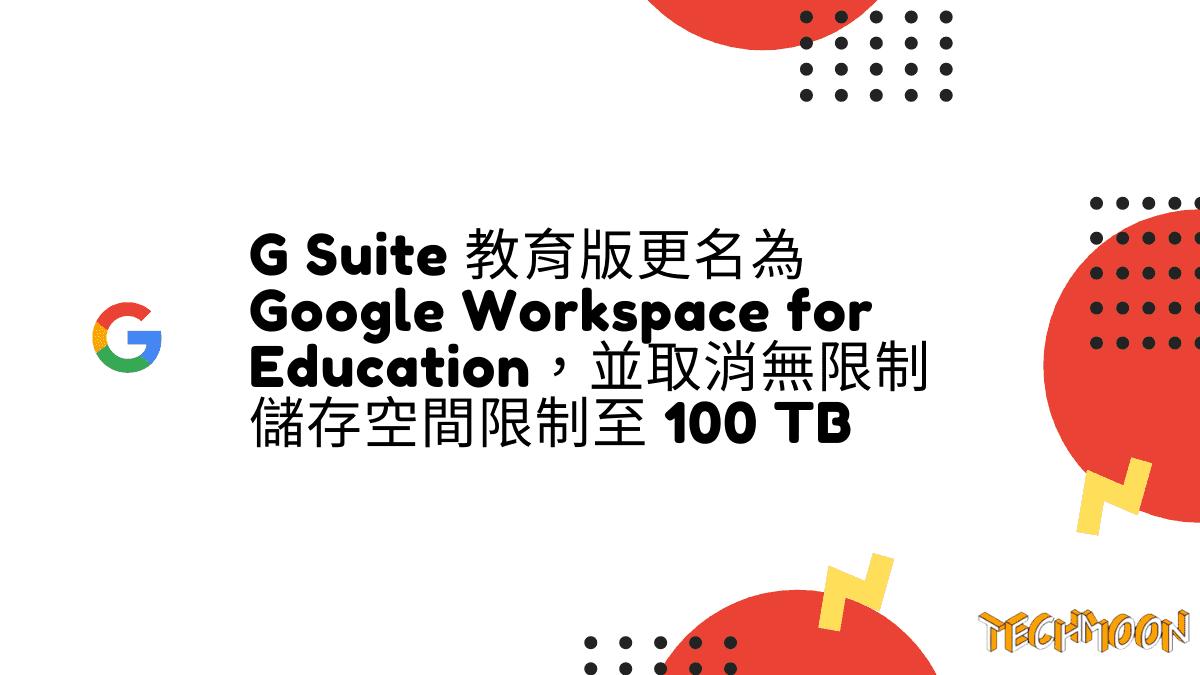 G Suite 教育版更名為 Google Workspace for Education,並取消無限制儲存空間限制至 100 TB