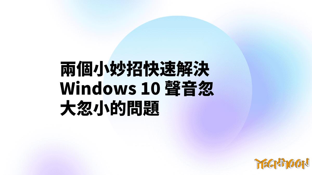 兩個小妙招快速解決 Windows 10 聲音忽大忽小的問題